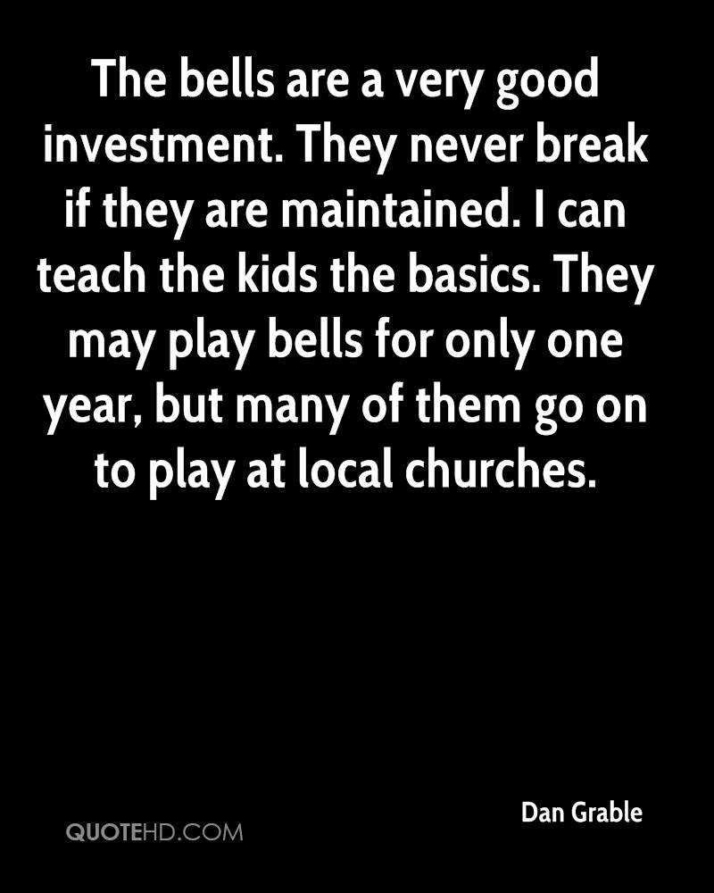 The bells are a very good investment. They never break if they are maintained. I can teach the kids the basics. They may play bells for only one year, but many of them go on to play at local churches.