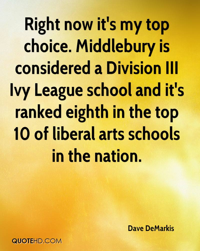 Right now it's my top choice. Middlebury is considered a Division III Ivy League school and it's ranked eighth in the top 10 of liberal arts schools in the nation.