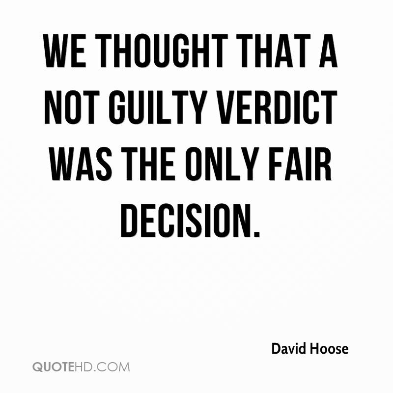 We thought that a not guilty verdict was the only fair decision.