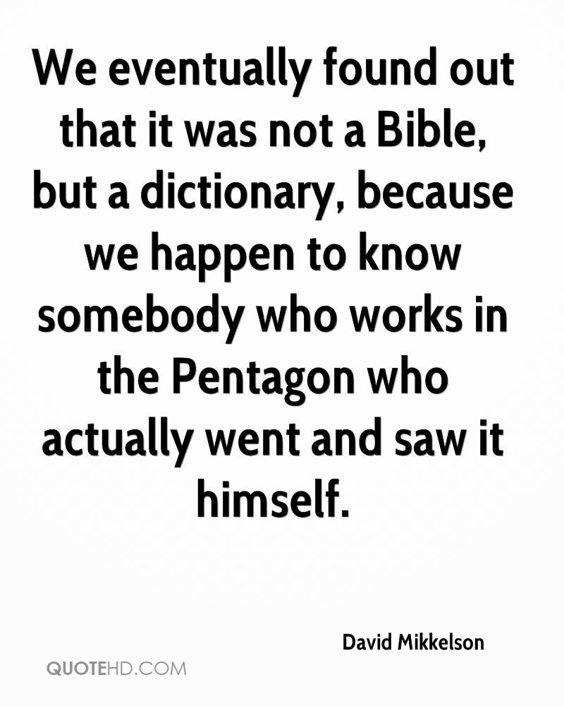 We eventually found out that it was not a Bible, but a dictionary, because we happen to know somebody who works in the Pentagon who actually went and saw it himself.