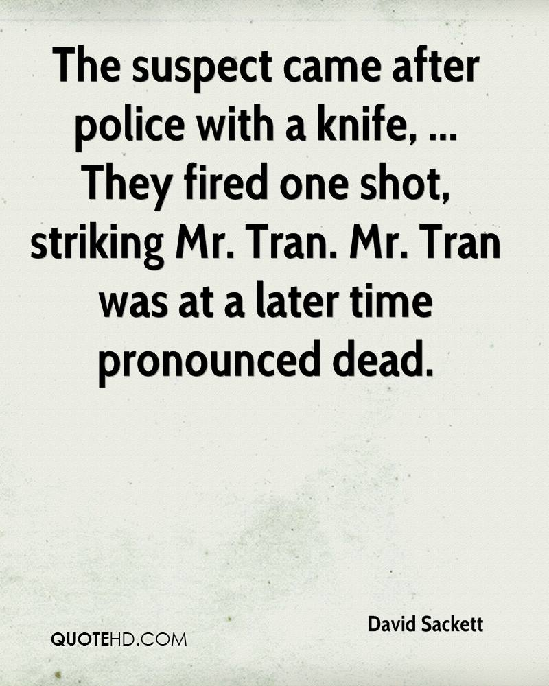 The suspect came after police with a knife, ... They fired one shot, striking Mr. Tran. Mr. Tran was at a later time pronounced dead.