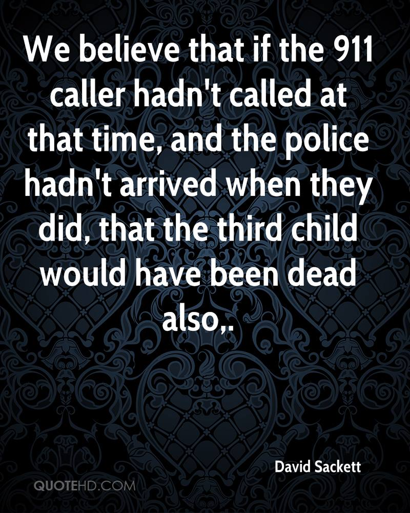We believe that if the 911 caller hadn't called at that time, and the police hadn't arrived when they did, that the third child would have been dead also.