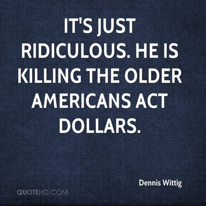 It's just ridiculous. He is killing the Older Americans Act dollars.