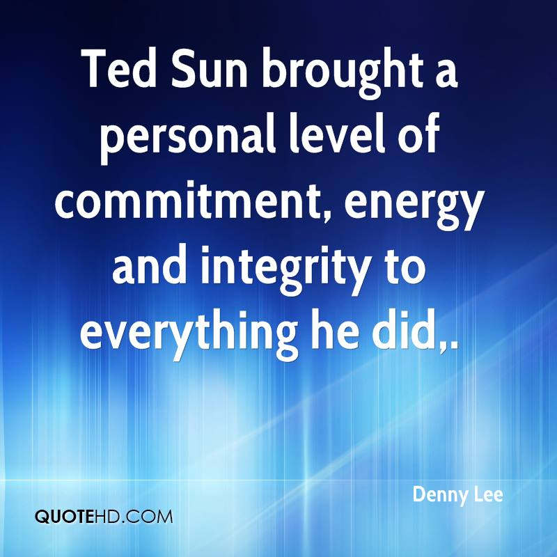 Ted Sun brought a personal level of commitment, energy and integrity to everything he did.