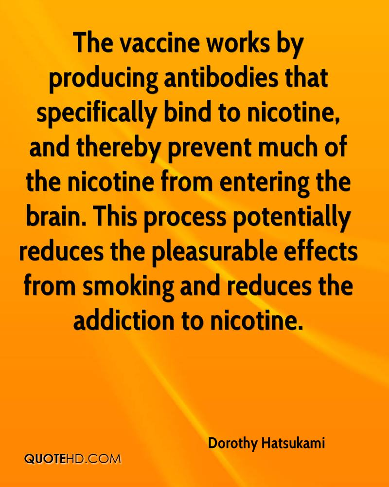 The vaccine works by producing antibodies that specifically bind to nicotine, and thereby prevent much of the nicotine from entering the brain. This process potentially reduces the pleasurable effects from smoking and reduces the addiction to nicotine.
