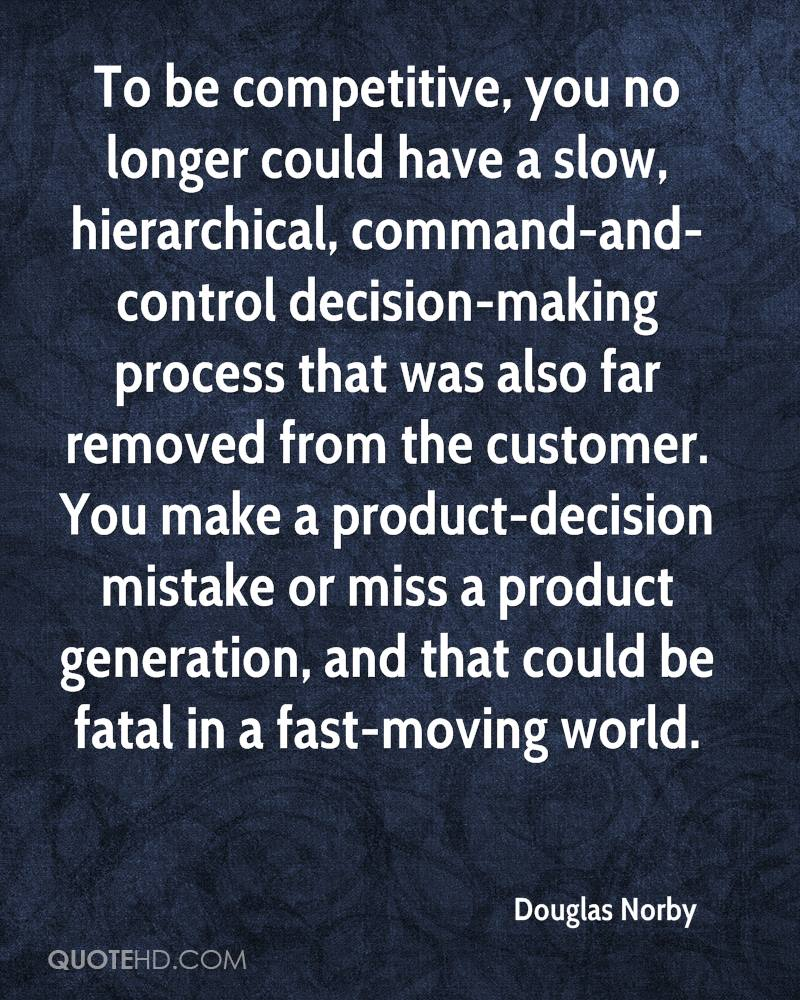 To be competitive, you no longer could have a slow, hierarchical, command-and-control decision-making process that was also far removed from the customer. You make a product-decision mistake or miss a product generation, and that could be fatal in a fast-moving world.
