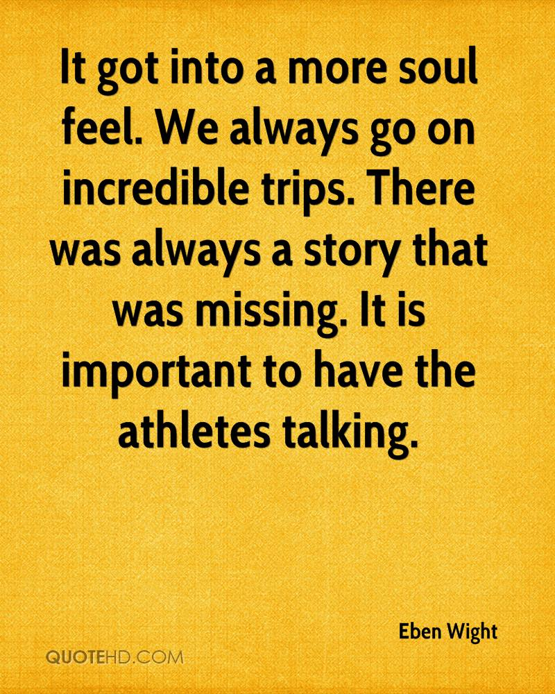 It got into a more soul feel. We always go on incredible trips. There was always a story that was missing. It is important to have the athletes talking.