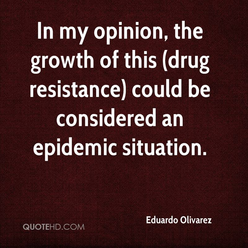 In my opinion, the growth of this (drug resistance) could be considered an epidemic situation.