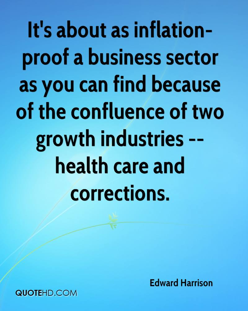 It's about as inflation-proof a business sector as you can find because of the confluence of two growth industries -- health care and corrections.