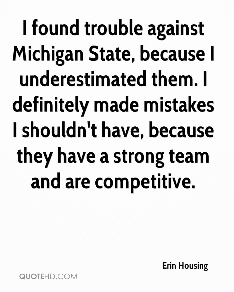 I found trouble against Michigan State, because I underestimated them. I definitely made mistakes I shouldn't have, because they have a strong team and are competitive.