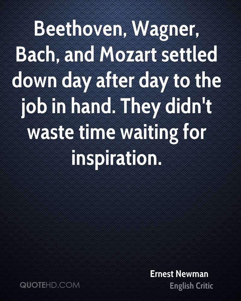 Beethoven, Wagner, Bach, and Mozart settled down day after day to the job in hand. They didn't waste time waiting for inspiration.