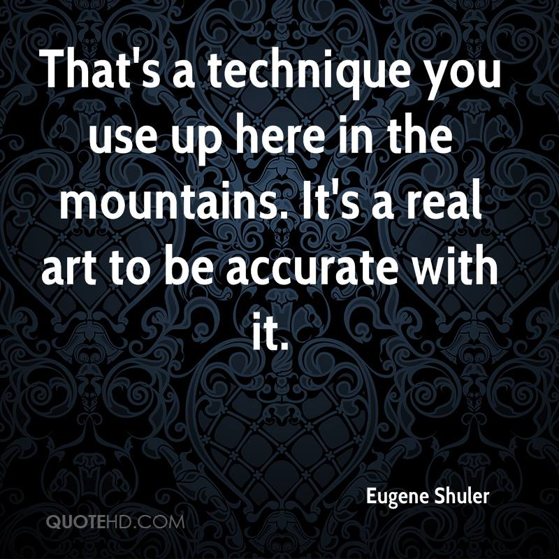 That's a technique you use up here in the mountains. It's a real art to be accurate with it.