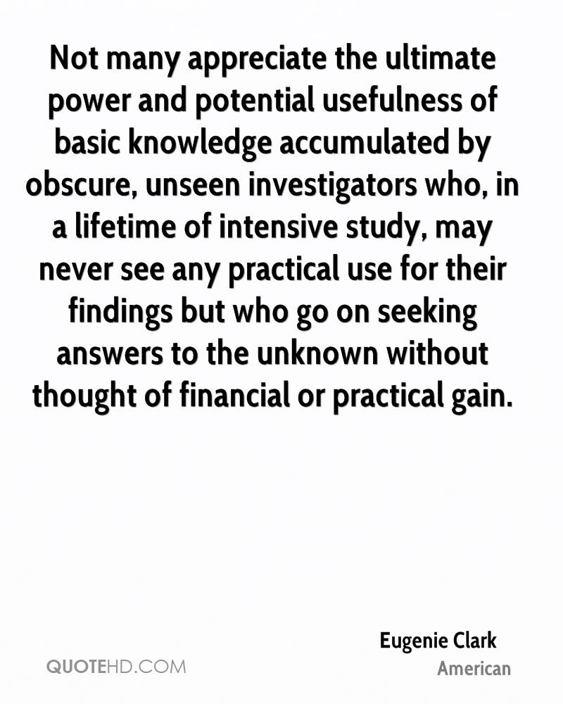 Not many appreciate the ultimate power and potential usefulness of basic knowledge accumulated by obscure, unseen investigators who, in a lifetime of intensive study, may never see any practical use for their findings but who go on seeking answers to the unknown without thought of financial or practical gain.