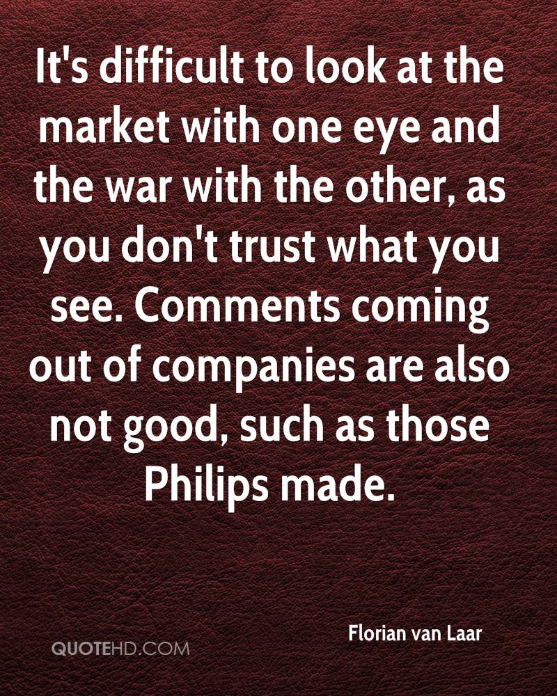 It's difficult to look at the market with one eye and the war with the other, as you don't trust what you see. Comments coming out of companies are also not good, such as those Philips made.