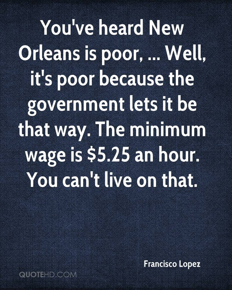 You've heard New Orleans is poor, ... Well, it's poor because the government lets it be that way. The minimum wage is $5.25 an hour. You can't live on that.