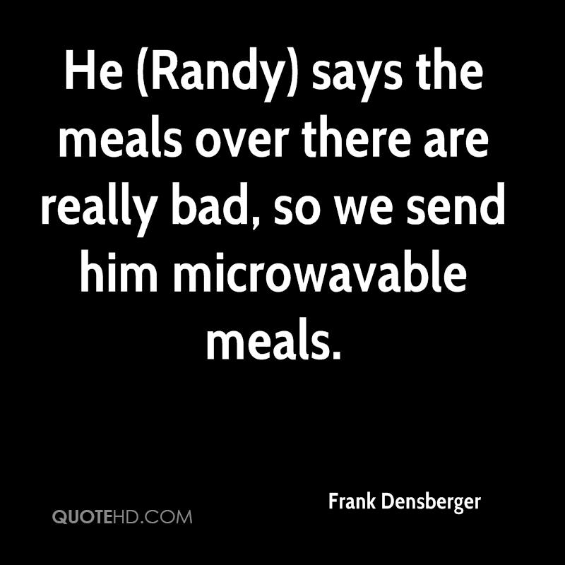 He (Randy) says the meals over there are really bad, so we send him microwavable meals.