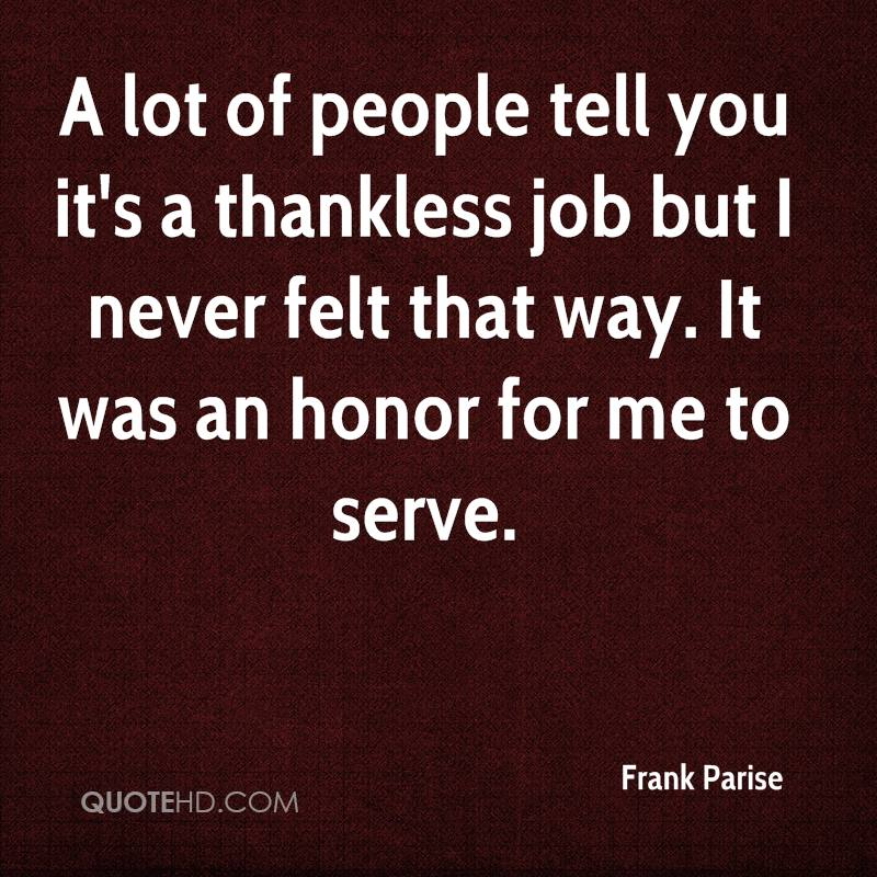 A Lot Of People Tell You Its Thankless Job But I Never Felt That Way