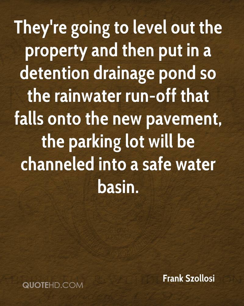 They're going to level out the property and then put in a detention drainage pond so the rainwater run-off that falls onto the new pavement, the parking lot will be channeled into a safe water basin.