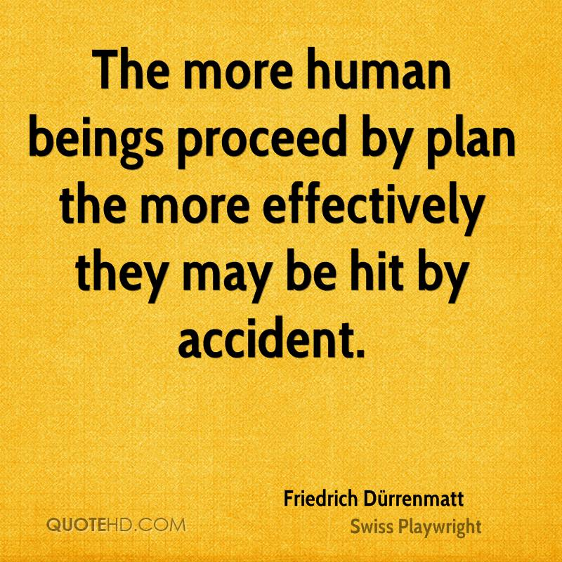 The more human beings proceed by plan the more effectively they may be hit by accident.