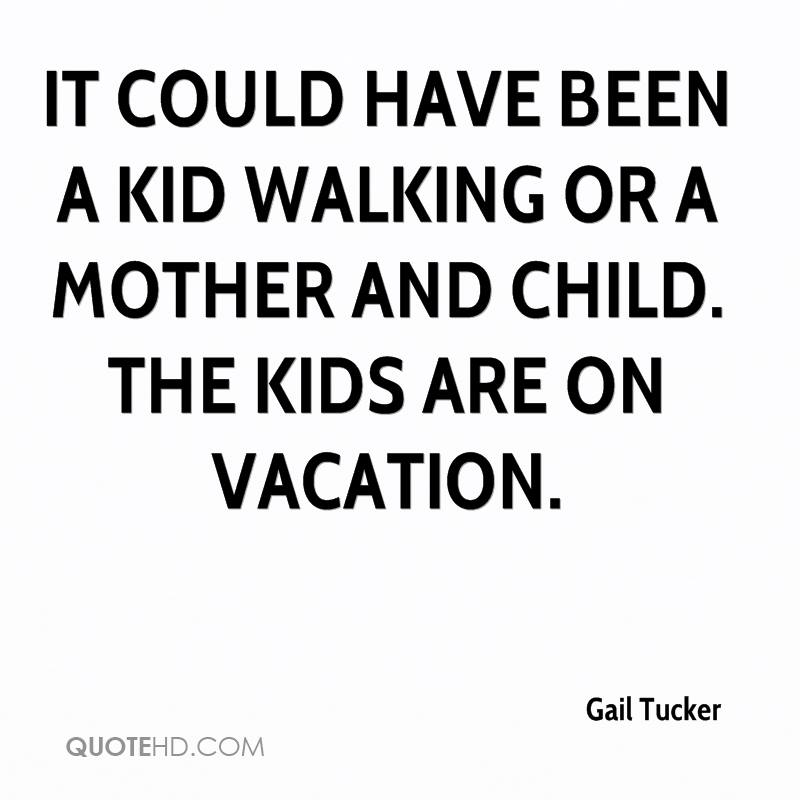 It could have been a kid walking or a mother and child. The kids are on vacation.