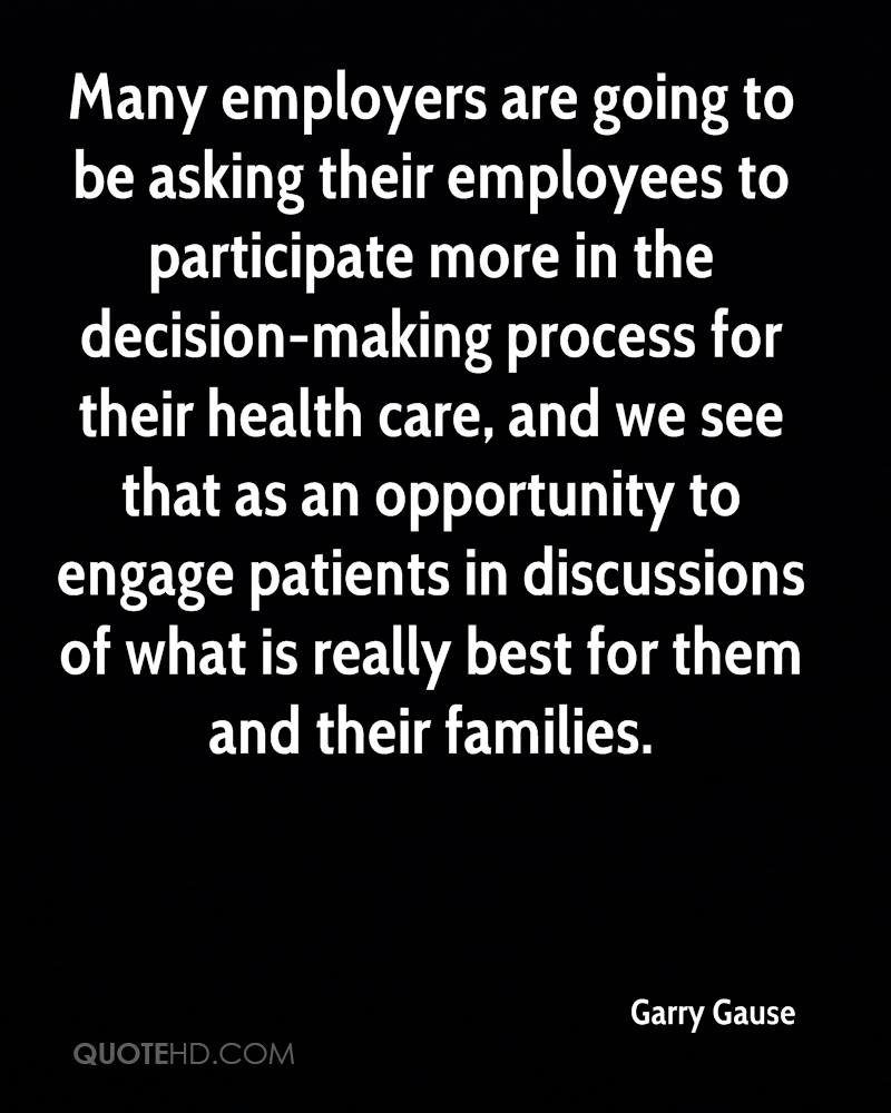 Many employers are going to be asking their employees to participate more in the decision-making process for their health care, and we see that as an opportunity to engage patients in discussions of what is really best for them and their families.