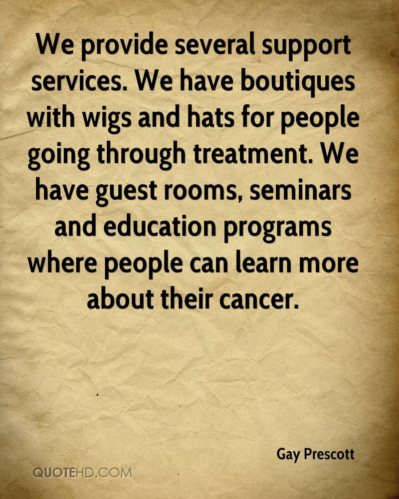 We provide several support services. We have boutiques with wigs and hats for people going through treatment. We have guest rooms, seminars and education programs where people can learn more about their cancer.