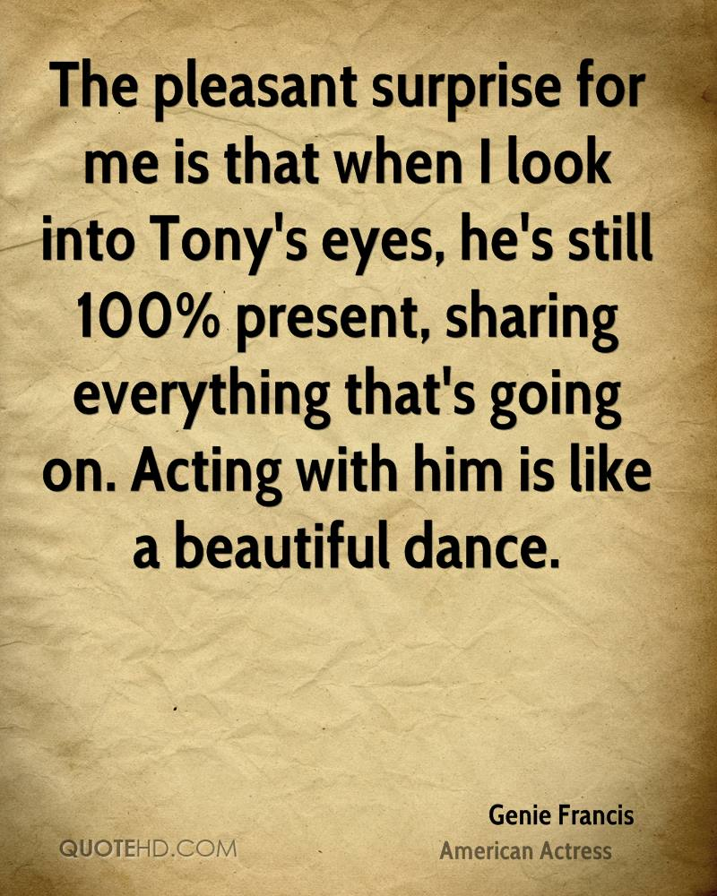 The pleasant surprise for me is that when I look into Tony's eyes, he's still 100% present, sharing everything that's going on. Acting with him is like a beautiful dance.
