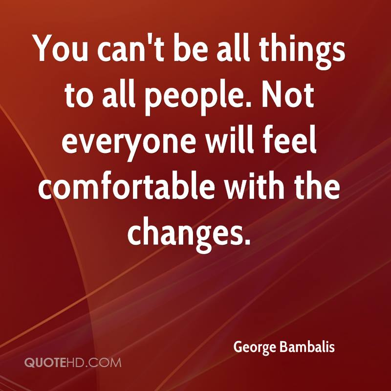 You can't be all things to all people. Not everyone will feel comfortable with the changes.