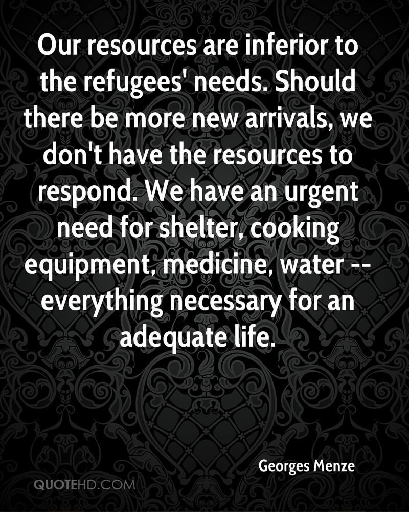 Our resources are inferior to the refugees' needs. Should there be more new arrivals, we don't have the resources to respond. We have an urgent need for shelter, cooking equipment, medicine, water -- everything necessary for an adequate life.