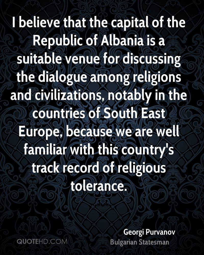 I believe that the capital of the Republic of Albania is a suitable venue for discussing the dialogue among religions and civilizations, notably in the countries of South East Europe, because we are well familiar with this country's track record of religious tolerance.