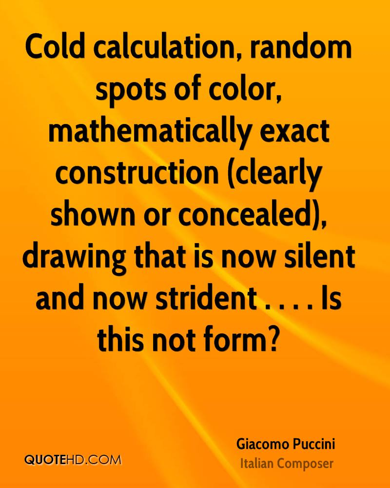 Cold calculation, random spots of color, mathematically exact construction (clearly shown or concealed), drawing that is now silent and now strident . . . . Is this not form?