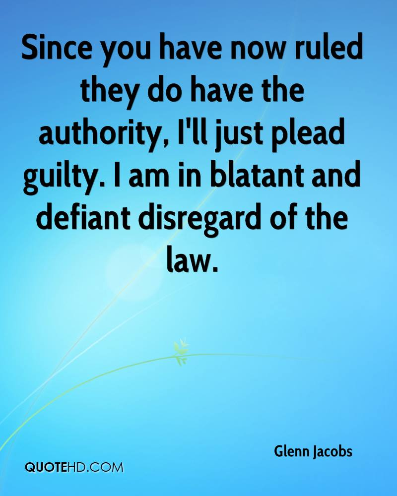 Since you have now ruled they do have the authority, I'll just plead guilty. I am in blatant and defiant disregard of the law.