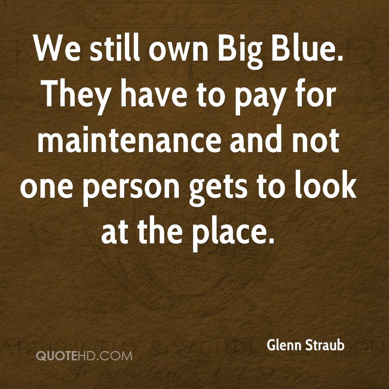 We still own Big Blue. They have to pay for maintenance and not one person gets to look at the place.