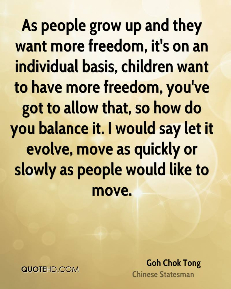 As people grow up and they want more freedom, it's on an individual basis, children want to have more freedom, you've got to allow that, so how do you balance it. I would say let it evolve, move as quickly or slowly as people would like to move.