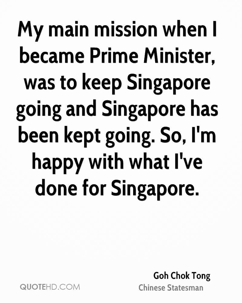 My main mission when I became Prime Minister, was to keep Singapore going and Singapore has been kept going. So, I'm happy with what I've done for Singapore.