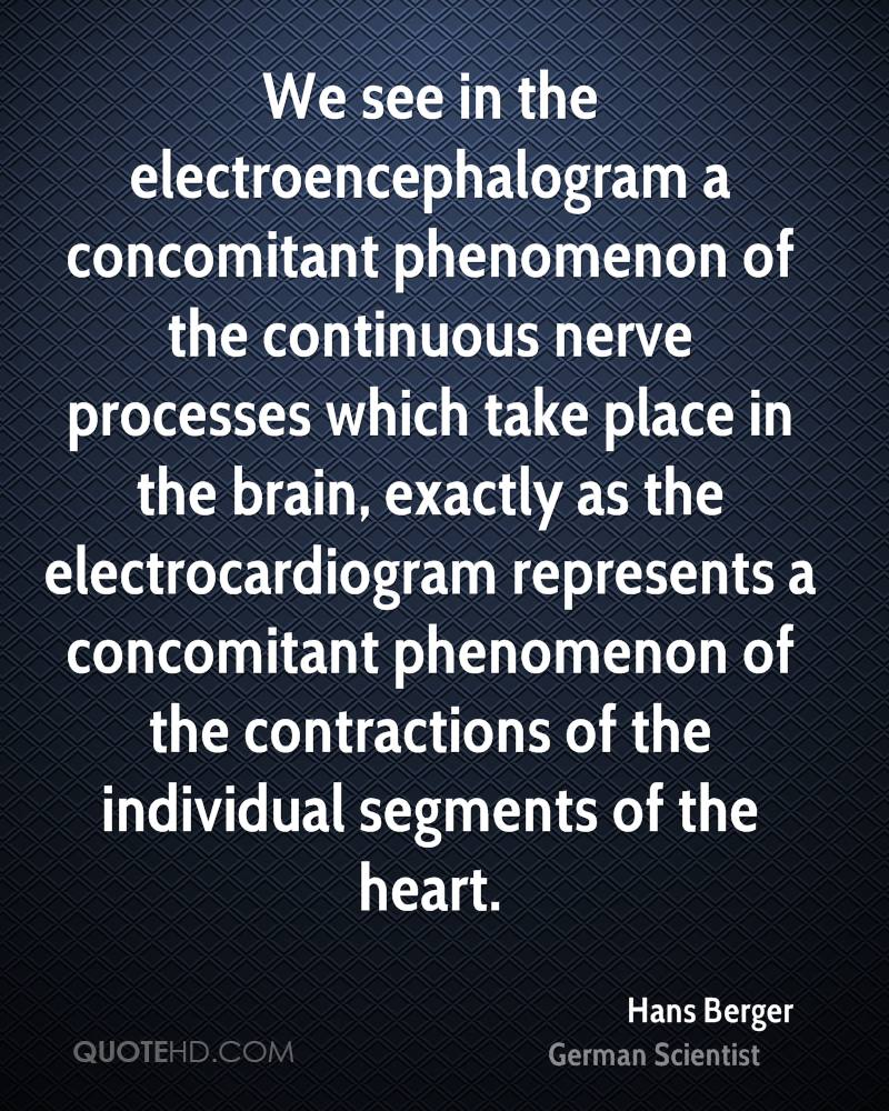 We see in the electroencephalogram a concomitant phenomenon of the continuous nerve processes which take place in the brain, exactly as the electrocardiogram represents a concomitant phenomenon of the contractions of the individual segments of the heart.