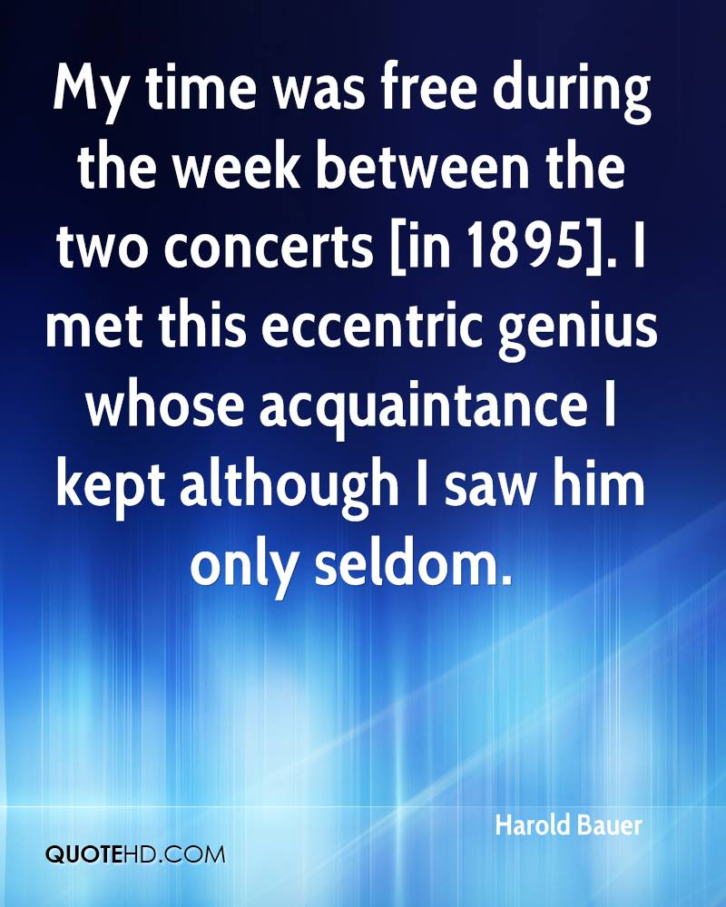My time was free during the week between the two concerts [in 1895]. I met this eccentric genius whose acquaintance I kept although I saw him only seldom.