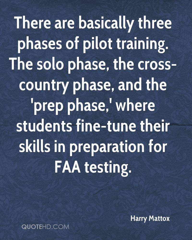 There are basically three phases of pilot training. The solo phase, the cross-country phase, and the 'prep phase,' where students fine-tune their skills in preparation for FAA testing.