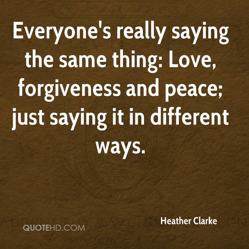 Everyone's really saying the same thing: Love, forgiveness and peace; just saying it in different ways.