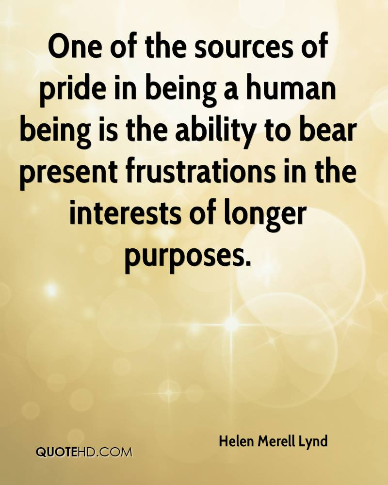 One of the sources of pride in being a human being is the ability to bear present frustrations in the interests of longer purposes.