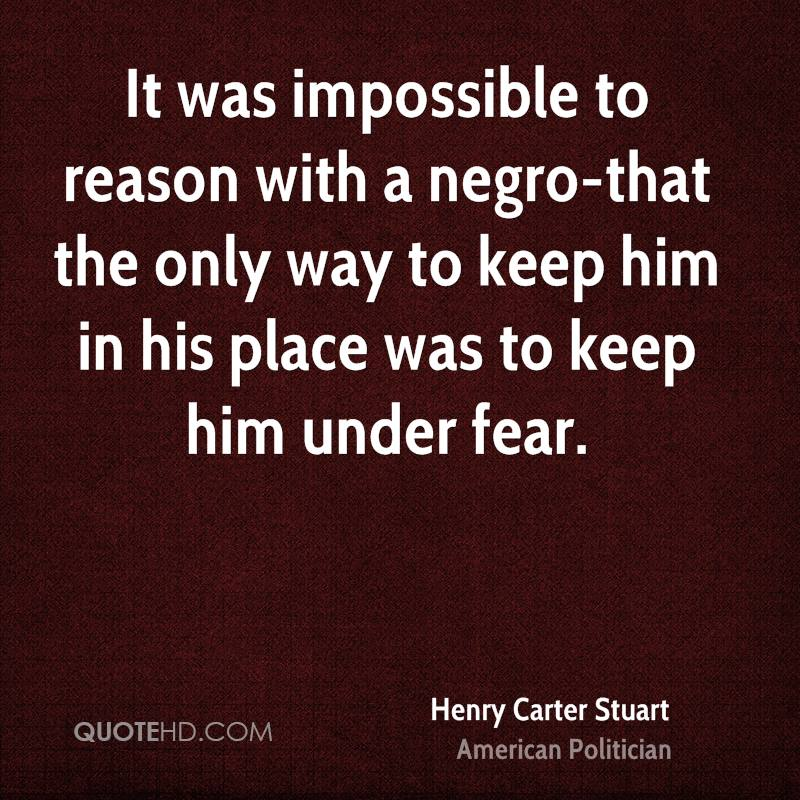 It was impossible to reason with a negro-that the only way to keep him in his place was to keep him under fear.
