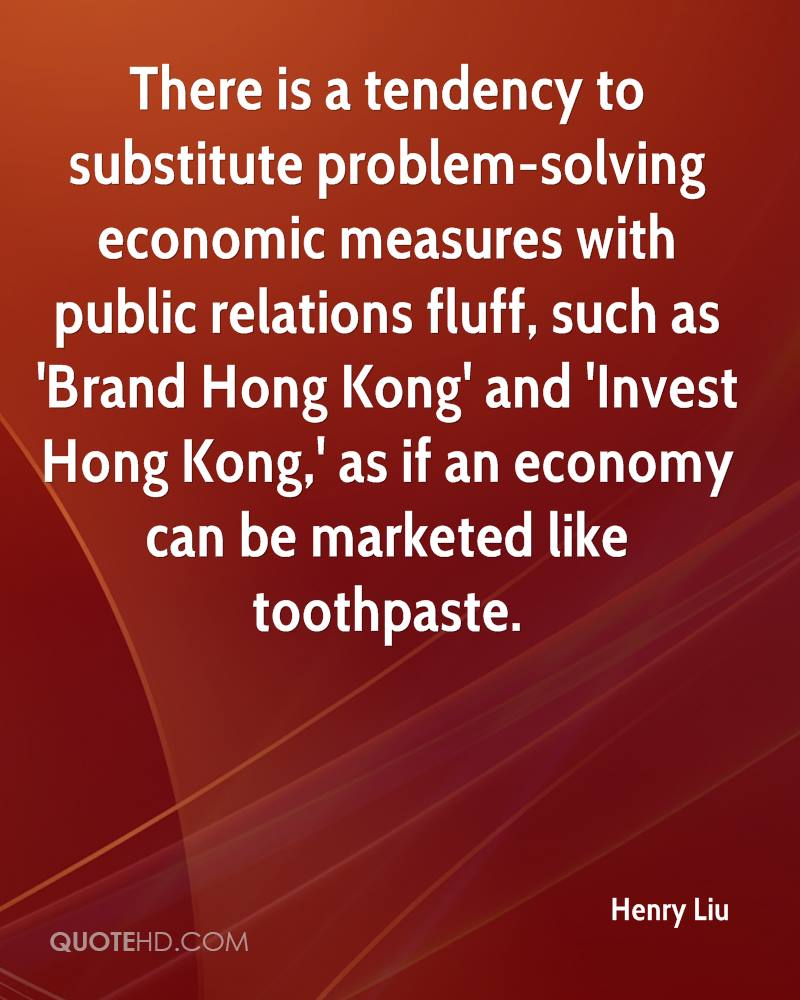 There is a tendency to substitute problem-solving economic measures with public relations fluff, such as 'Brand Hong Kong' and 'Invest Hong Kong,' as if an economy can be marketed like toothpaste.