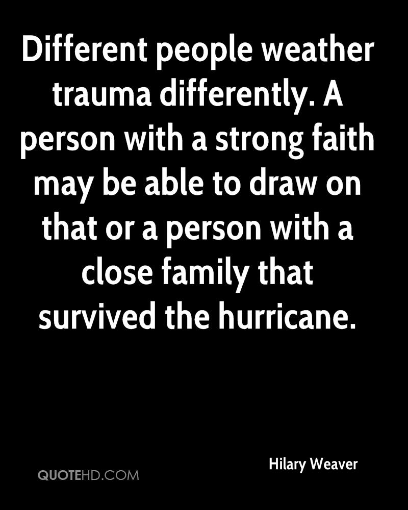 Different people weather trauma differently. A person with a strong faith may be able to draw on that or a person with a close family that survived the hurricane.