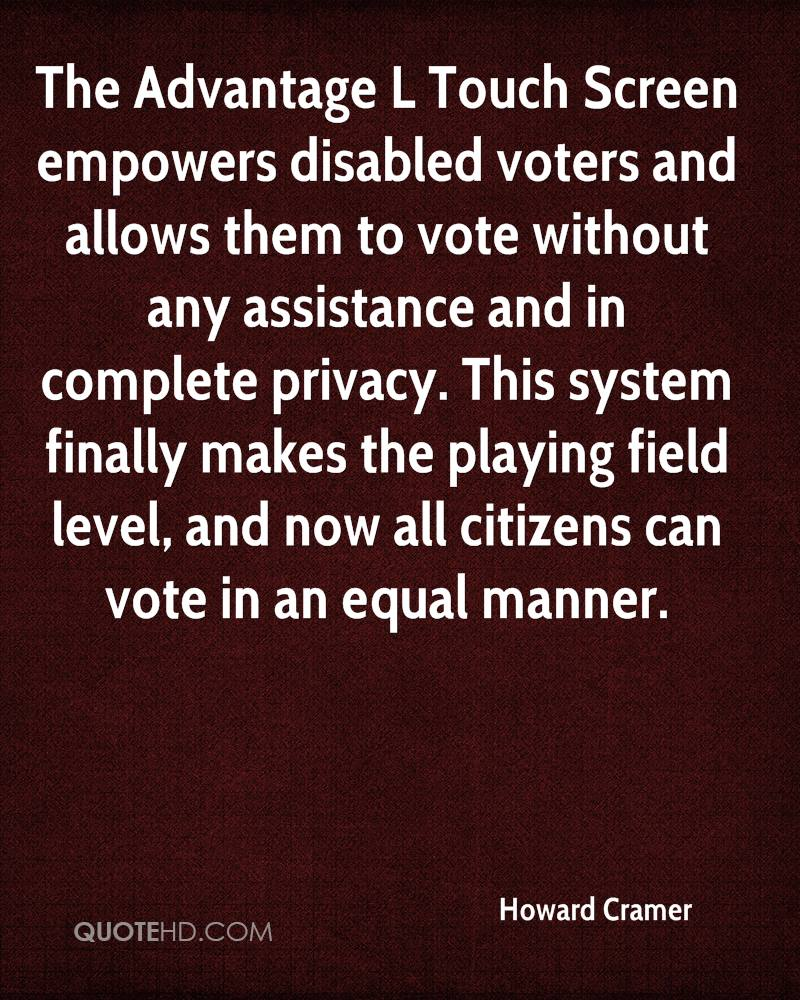The Advantage L Touch Screen empowers disabled voters and allows them to vote without any assistance and in complete privacy. This system finally makes the playing field level, and now all citizens can vote in an equal manner.