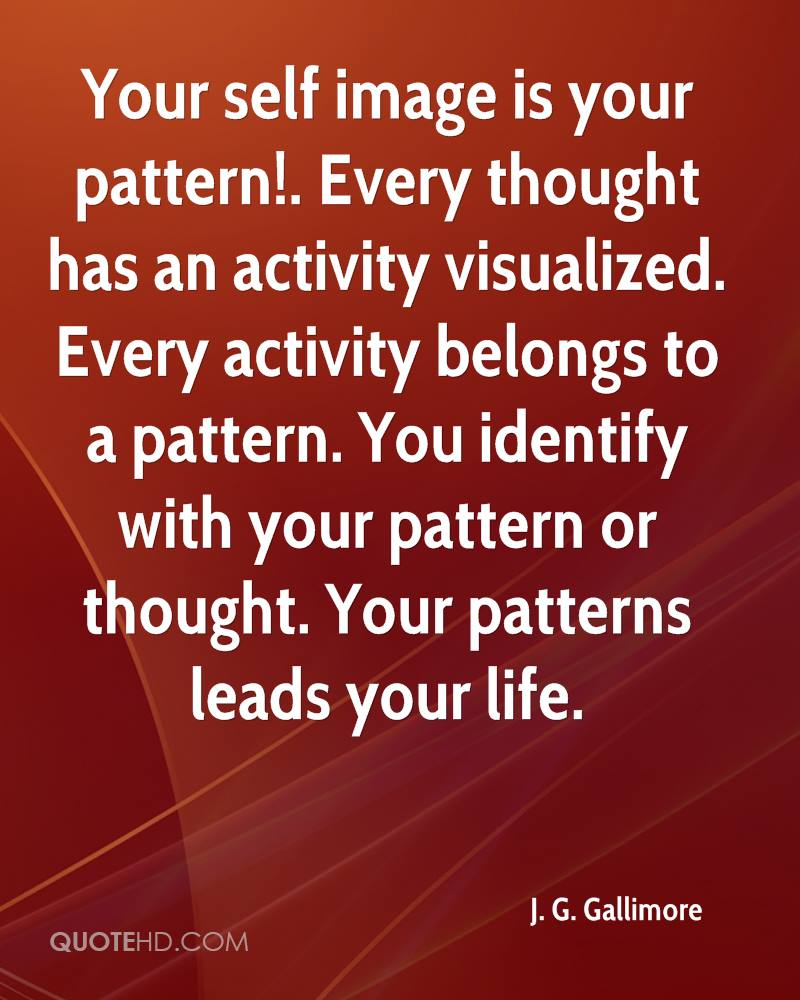 Your self image is your pattern!. Every thought has an activity visualized. Every activity belongs to a pattern. You identify with your pattern or thought. Your patterns leads your life.