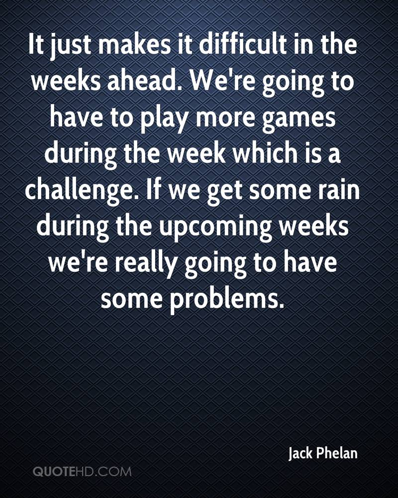 It just makes it difficult in the weeks ahead. We're going to have to play more games during the week which is a challenge. If we get some rain during the upcoming weeks we're really going to have some problems.