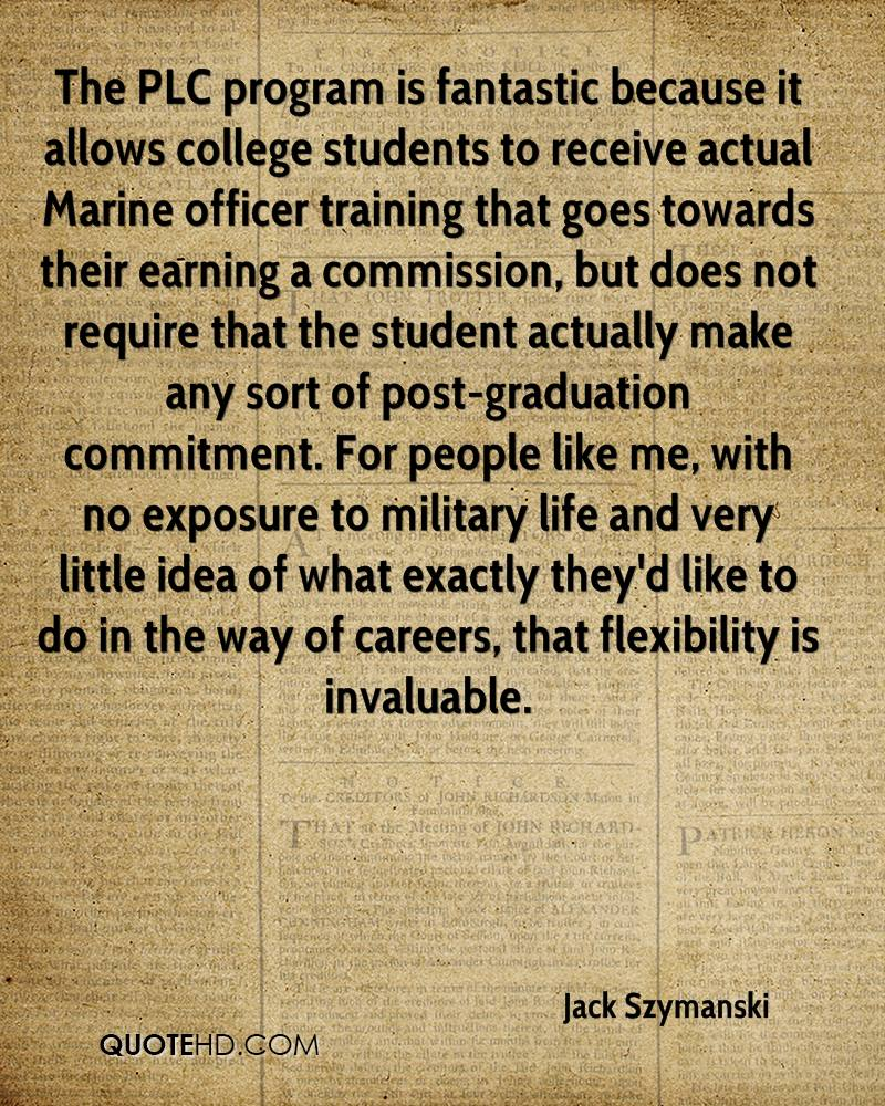 The PLC program is fantastic because it allows college students to receive actual Marine officer training that goes towards their earning a commission, but does not require that the student actually make any sort of post-graduation commitment. For people like me, with no exposure to military life and very little idea of what exactly they'd like to do in the way of careers, that flexibility is invaluable.