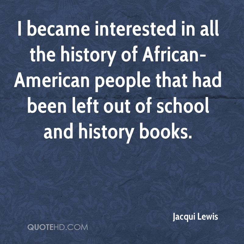 I became interested in all the history of African-American people that had been left out of school and history books.