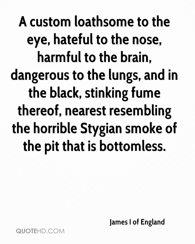 A custom loathsome to the eye, hateful to the nose, harmful to the brain, dangerous to the lungs, and in the black, stinking fume thereof, nearest resembling the horrible Stygian smoke of the pit that is bottomless.