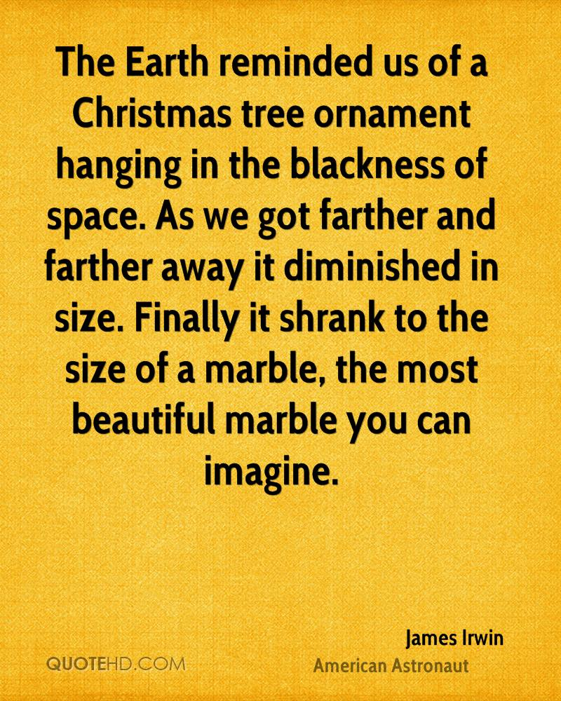 The Earth reminded us of a Christmas tree ornament hanging in the blackness of space. As we got farther and farther away it diminished in size. Finally it shrank to the size of a marble, the most beautiful marble you can imagine.